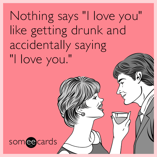 nothing-says-i-love-you-like-getting-drunk-and-accidentally-saying-i-love-you-bxe